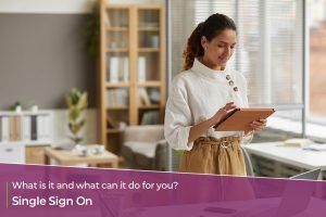 Single Sign On – what is it and what can it do for you?